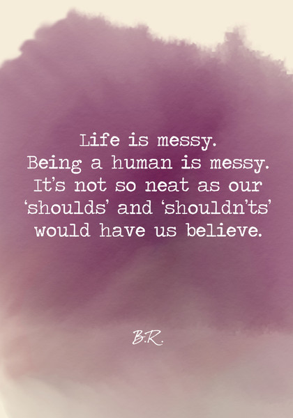 Life is messy. Being a human is messy. It's not so neat as our 'shoulds' and 'shouldn'ts' would have us believe.