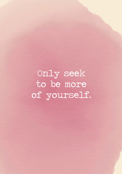 Only seek to be more of yourself.