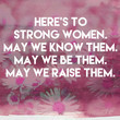 Here's to strong women. May we know them. May we be them. May we raise them.