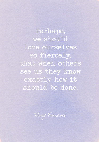 Perhaps, we should love ourselves so fiercely, that when others see us they know exactly how it should be done.